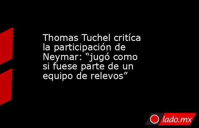 """Thomas Tuchel critíca la participación de Neymar: """"jugó como si fuese parte de un equipo de relevos"""". Noticias en tiempo real"""