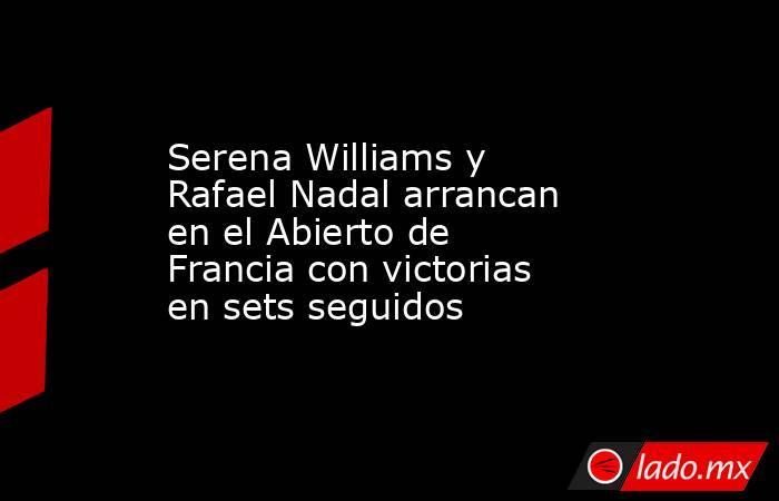 Serena Williams y Rafael Nadal arrancan en el Abierto de Francia con victorias en sets seguidos. Noticias en tiempo real