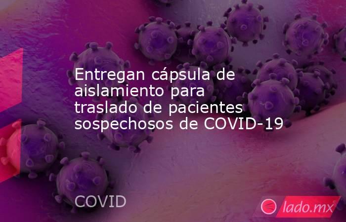 Entregan cápsula de aislamiento para traslado de pacientes sospechosos de COVID-19. Noticias en tiempo real