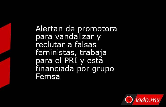Alertan de promotora para vandalizar y reclutar a falsas feministas, trabaja para el PRI y está financiada por grupo Femsa. Noticias en tiempo real