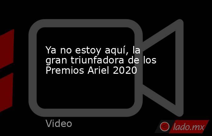 Ya no estoy aquí, la gran triunfadora de los Premios Ariel 2020. Noticias en tiempo real