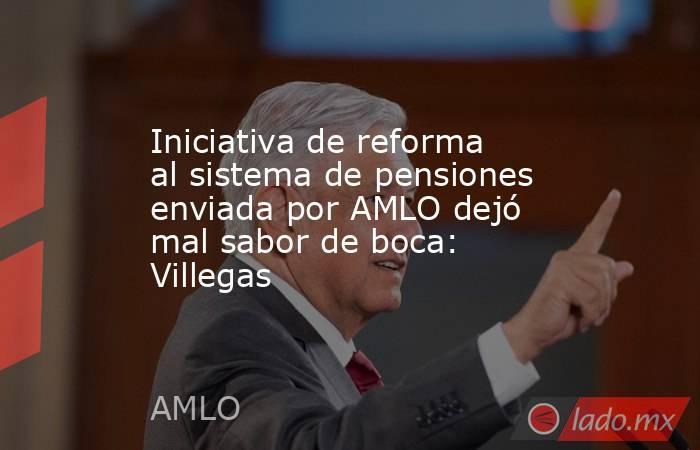 Iniciativa de reforma al sistema de pensiones enviada por AMLO dejó mal sabor de boca: Villegas. Noticias en tiempo real