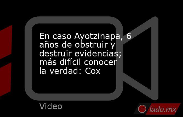 En caso Ayotzinapa, 6 años de obstruir y destruir evidencias; más difícil conocer la verdad: Cox. Noticias en tiempo real