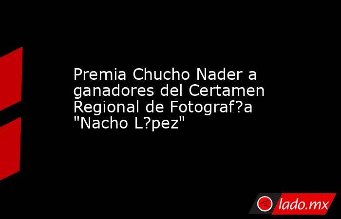 Premia Chucho Nader a ganadores del Certamen Regional de Fotograf?a