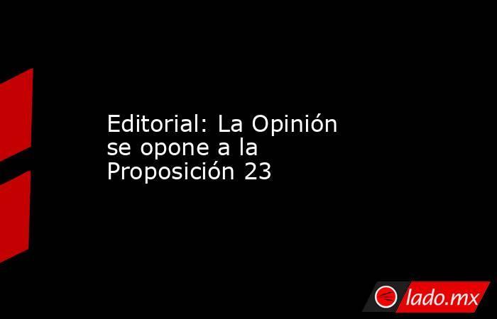 Editorial: La Opinión se opone a la Proposición 23. Noticias en tiempo real
