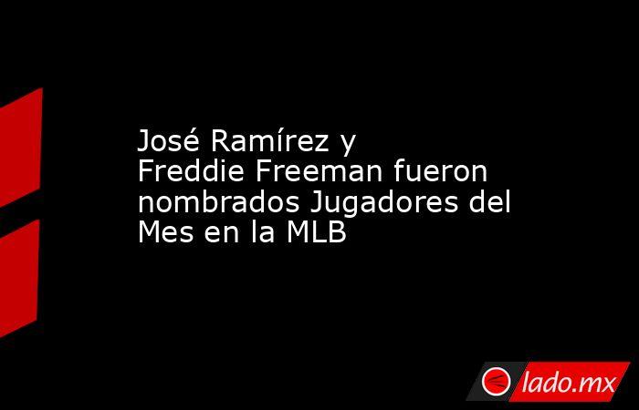 José Ramírez y Freddie Freeman fueron nombrados Jugadores del Mes en la MLB . Noticias en tiempo real