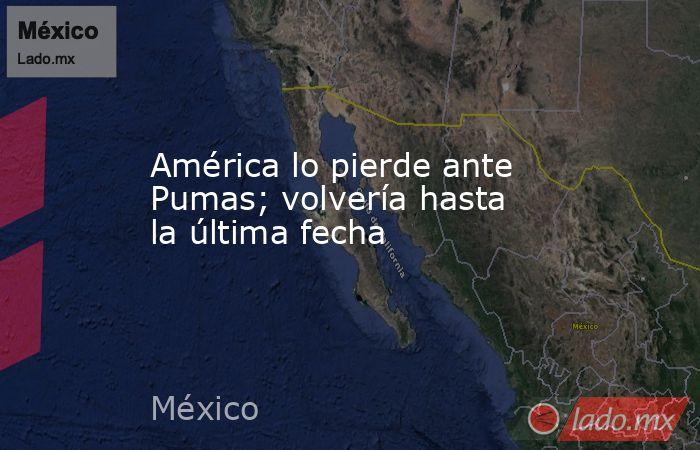 América lo pierde ante Pumas; volvería hasta la última fecha. Noticias en tiempo real