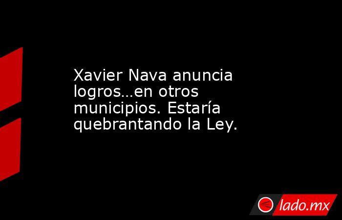 Xavier Nava anuncia logros…en otros municipios. Estaría quebrantando la Ley.. Noticias en tiempo real