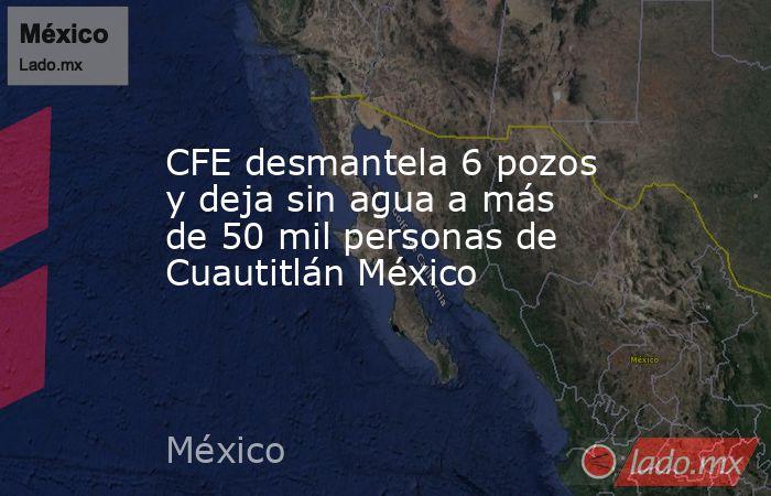 CFE desmantela 6 pozos y deja sin agua a más de 50 mil personas de Cuautitlán México. Noticias en tiempo real