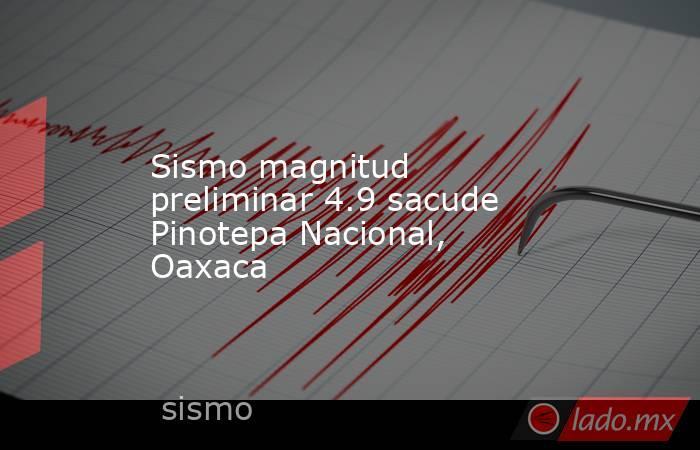 Sismo magnitud preliminar 4.9 sacude Pinotepa Nacional, Oaxaca. Noticias en tiempo real