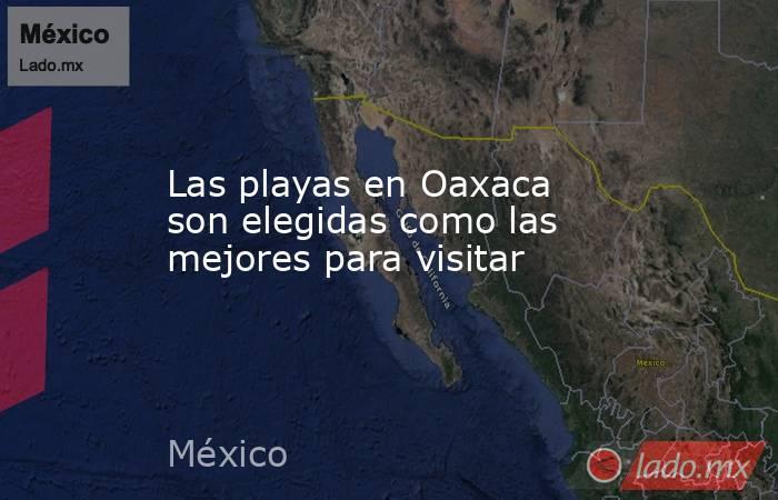 Las playas en Oaxaca son elegidas como las mejores para visitar. Noticias en tiempo real