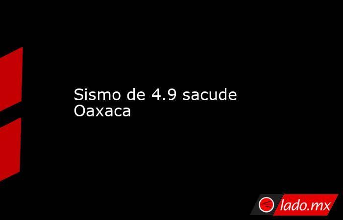 Sismo de 4.9 sacude Oaxaca. Noticias en tiempo real