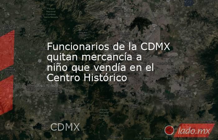 Funcionarios de la CDMX quitan mercancía a niño que vendía en el Centro Histórico. Noticias en tiempo real