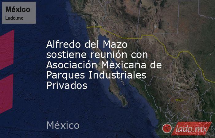 Alfredo del Mazo sostiene reunión con Asociación Mexicana de Parques Industriales Privados. Noticias en tiempo real