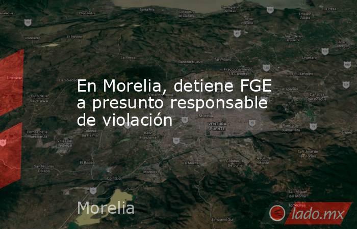 En Morelia, detiene FGE a presunto responsable de violación. Noticias en tiempo real