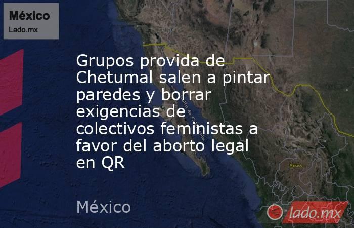 Grupos provida de Chetumal salen a pintar paredes y borrar exigencias de colectivos feministas a favor del aborto legal en QR. Noticias en tiempo real
