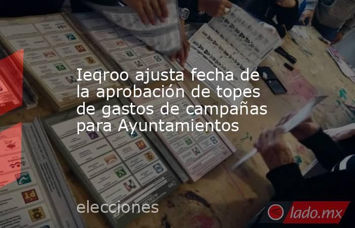 Ieqroo ajusta fecha de la aprobación de topes de gastos de campañas para Ayuntamientos. Noticias en tiempo real