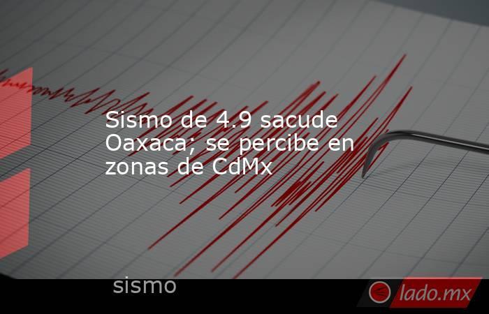 Sismo de 4.9 sacude Oaxaca; se percibe en zonas de CdMx . Noticias en tiempo real