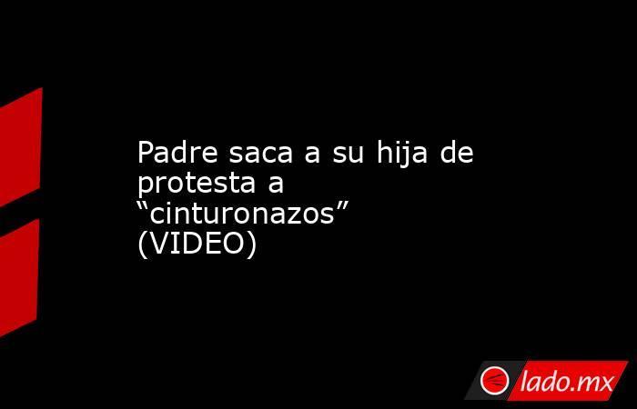 """Padre saca a su hija de protesta a """"cinturonazos"""" (VIDEO). Noticias en tiempo real"""