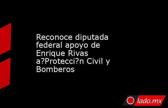 Reconoce diputada federal apoyo de Enrique Rivas a?Protecci?n Civil y Bomberos. Noticias en tiempo real
