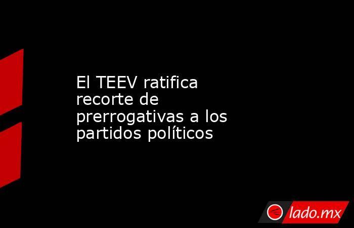 El TEEV ratifica recorte de prerrogativas a los partidos políticos. Noticias en tiempo real