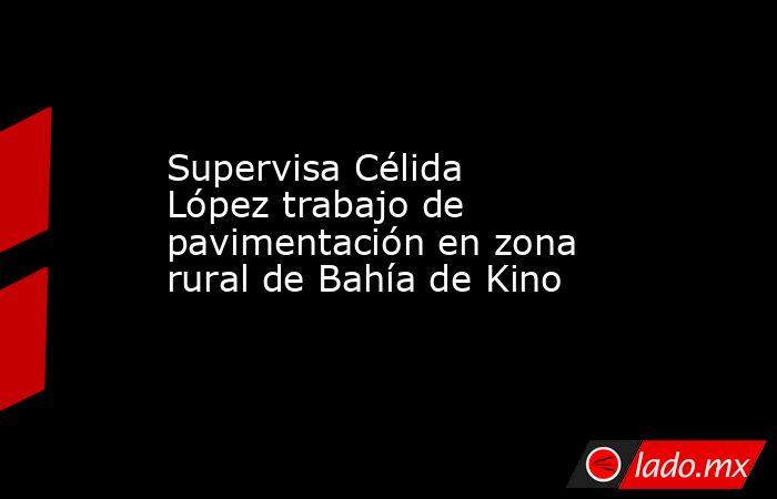 Supervisa Célida López trabajo de pavimentación en zona rural de Bahía de Kino. Noticias en tiempo real