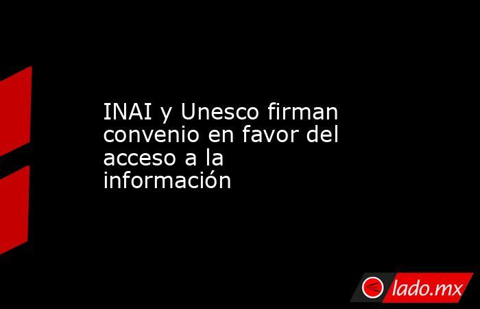INAI y Unesco firman convenio en favor del acceso a la información. Noticias en tiempo real