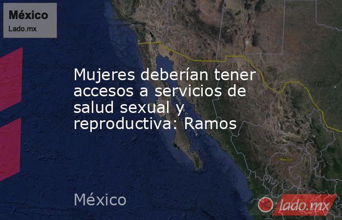 Mujeres deberían tener accesos a servicios de salud sexual y reproductiva: Ramos. Noticias en tiempo real