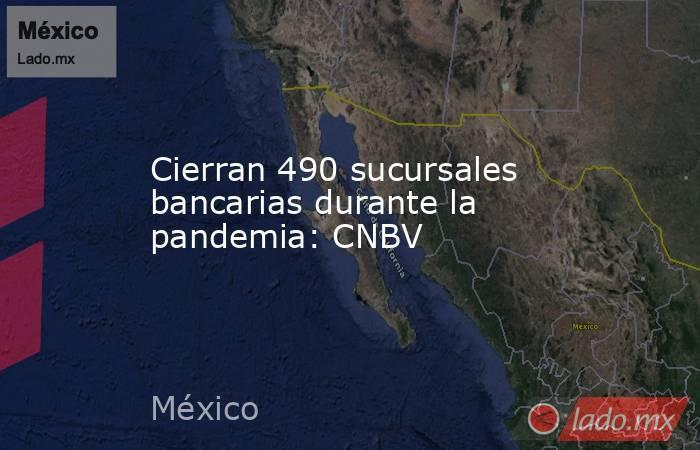 Cierran 490 sucursales bancarias durante la pandemia: CNBV. Noticias en tiempo real