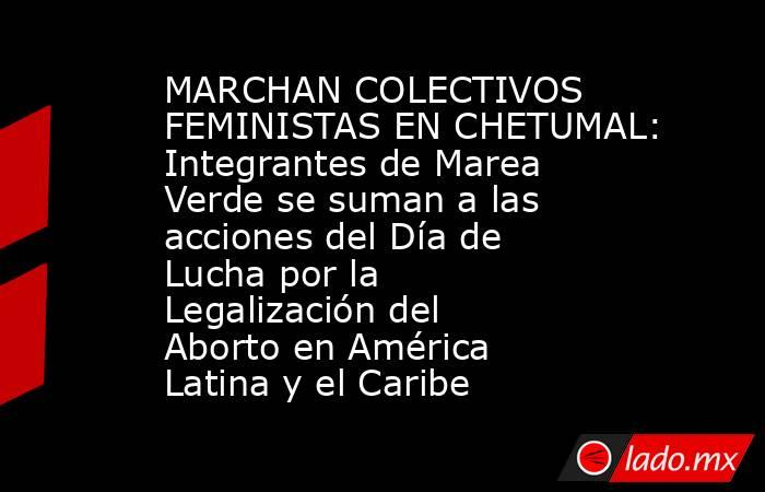 MARCHAN COLECTIVOS FEMINISTAS EN CHETUMAL: Integrantes de Marea Verde se suman a las acciones del Día de Lucha por la Legalización del Aborto en América Latina y el Caribe. Noticias en tiempo real
