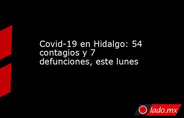 Covid-19 en Hidalgo: 54 contagios y 7 defunciones, este lunes. Noticias en tiempo real