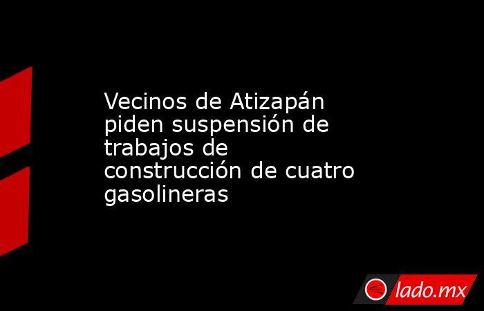 Vecinos de Atizapán piden suspensión de trabajos de construcción de cuatro gasolineras. Noticias en tiempo real