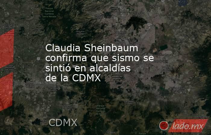 Claudia Sheinbaum confirma que sismo se sintió en alcaldías de la CDMX. Noticias en tiempo real