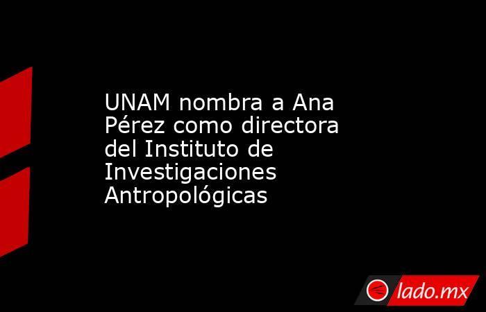UNAM nombra a Ana Pérez como directora del Instituto de Investigaciones Antropológicas. Noticias en tiempo real