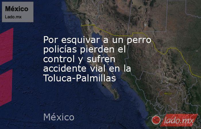 Por esquivar a un perro policías pierden el control y sufren accidente vial en la Toluca-Palmillas. Noticias en tiempo real
