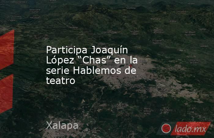 """Participa Joaquín López """"Chas"""" en la serie Hablemos de teatro. Noticias en tiempo real"""