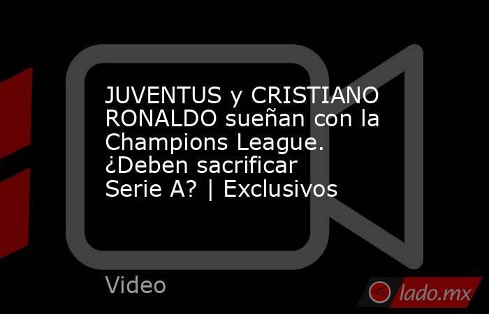 JUVENTUS y CRISTIANO RONALDO sueñan con la Champions League. ¿Deben sacrificar Serie A? | Exclusivos. Noticias en tiempo real