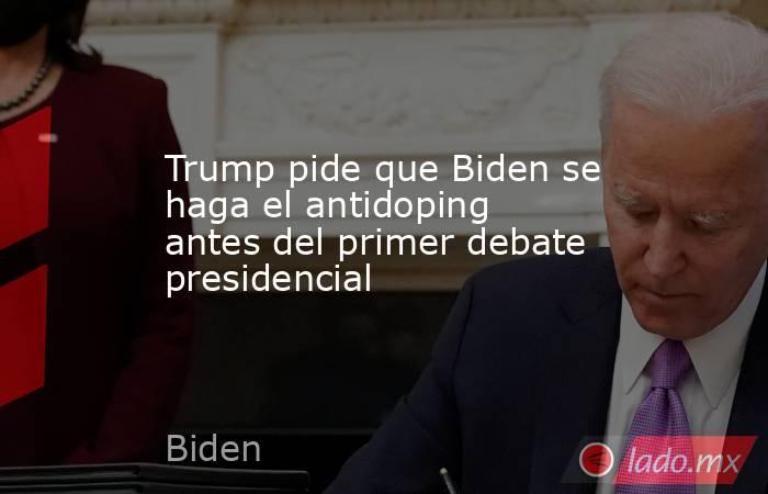 Trump pide que Biden se haga el antidoping antes del primer debate presidencial. Noticias en tiempo real