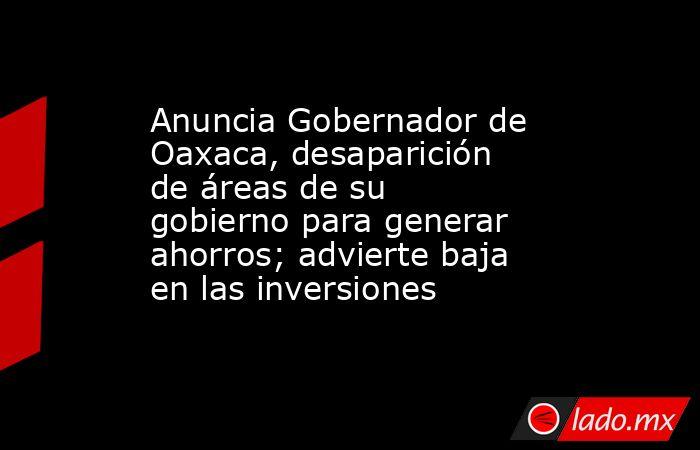 Anuncia Gobernador de Oaxaca, desaparición de áreas de su gobierno para generar ahorros; advierte baja en las inversiones. Noticias en tiempo real