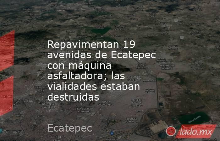Repavimentan 19 avenidas de Ecatepec con máquina asfaltadora; las vialidades estaban destruidas. Noticias en tiempo real