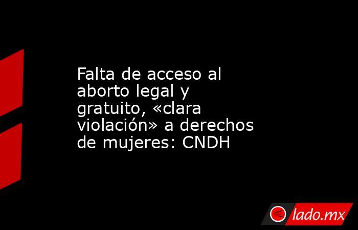 Falta de acceso al aborto legal y gratuito, «clara violación» a derechos de mujeres: CNDH. Noticias en tiempo real