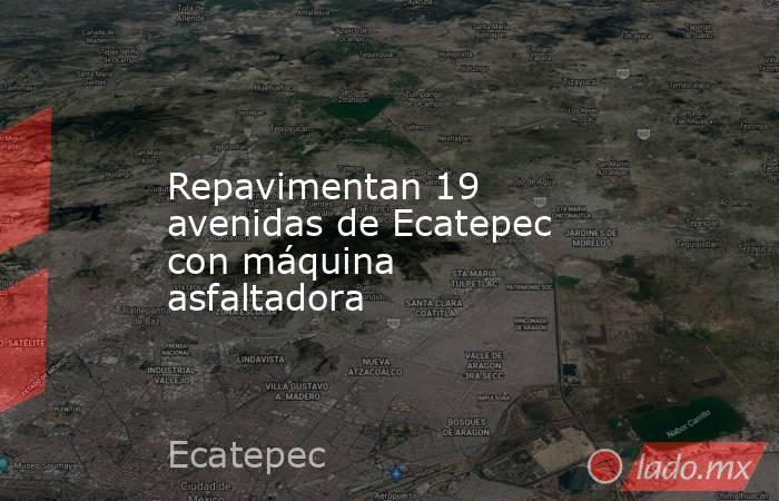 Repavimentan 19 avenidas de Ecatepec con máquina asfaltadora. Noticias en tiempo real