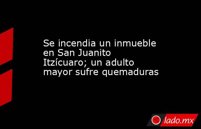 Se incendia un inmueble en San Juanito Itzícuaro; un adulto mayor sufre quemaduras. Noticias en tiempo real
