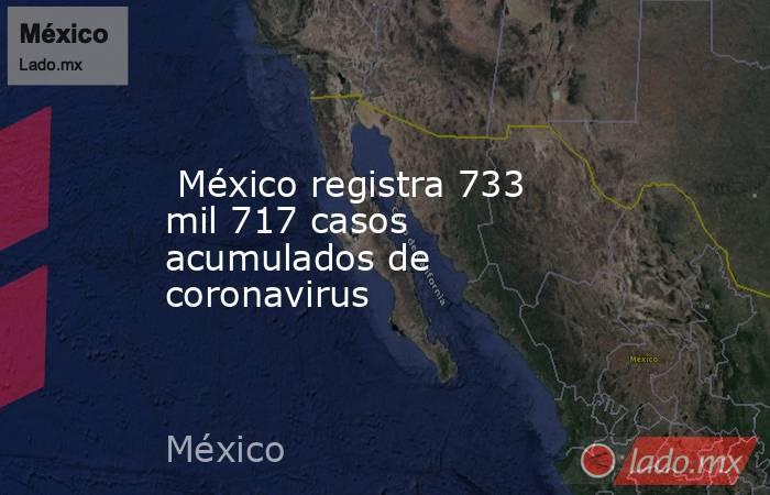 México registra 733 mil 717 casos acumulados de coronavirus. Noticias en tiempo real