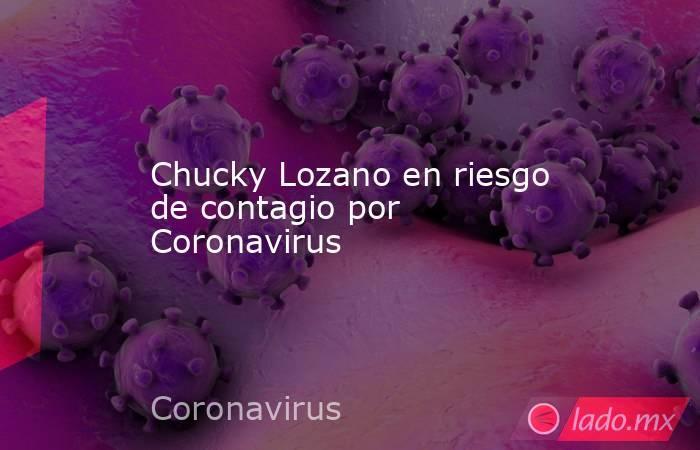 Chucky Lozano en riesgo de contagio por Coronavirus. Noticias en tiempo real