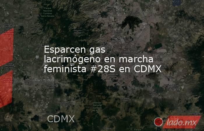Esparcen gas lacrimógeno en marcha feminista #28S en CDMX. Noticias en tiempo real