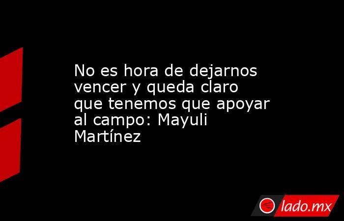 No es hora de dejarnos vencer y queda claro que tenemos que apoyar al campo: Mayuli Martínez. Noticias en tiempo real