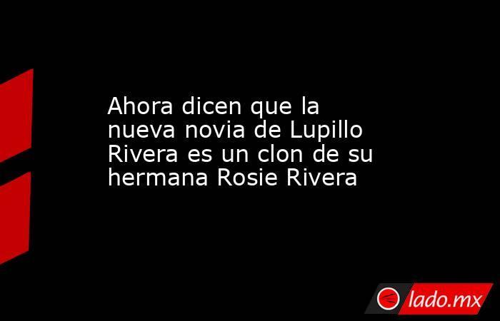 Ahora dicen que la nueva novia de Lupillo Rivera es un clon de su hermana Rosie Rivera. Noticias en tiempo real