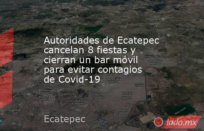 Autoridades de Ecatepec cancelan 8 fiestas y cierran un bar móvil para evitar contagios de Covid-19. Noticias en tiempo real