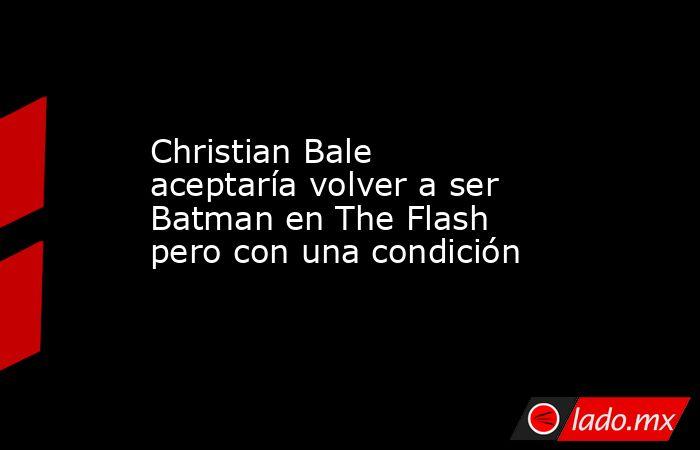 Christian Bale aceptaría volver a ser Batman en The Flash pero con una condición. Noticias en tiempo real